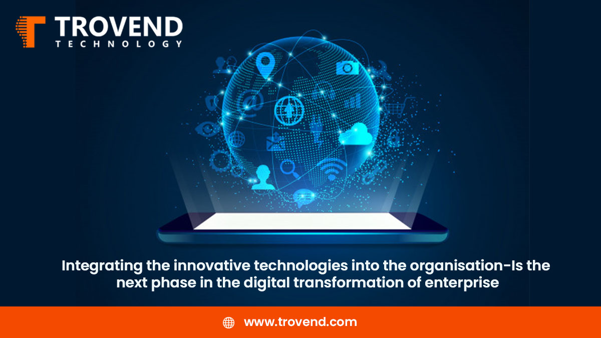 Integrating the innovative technologies into the organization-is the next phase in the digital transformation of enterprise